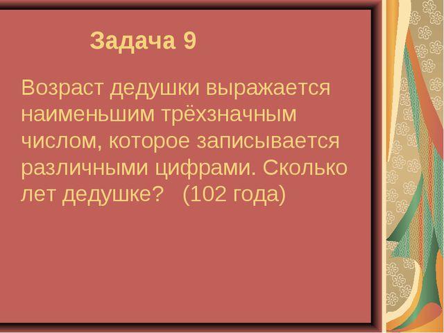 Задача 9 Возраст дедушки выражается наименьшим трёхзначным числом, которое з...