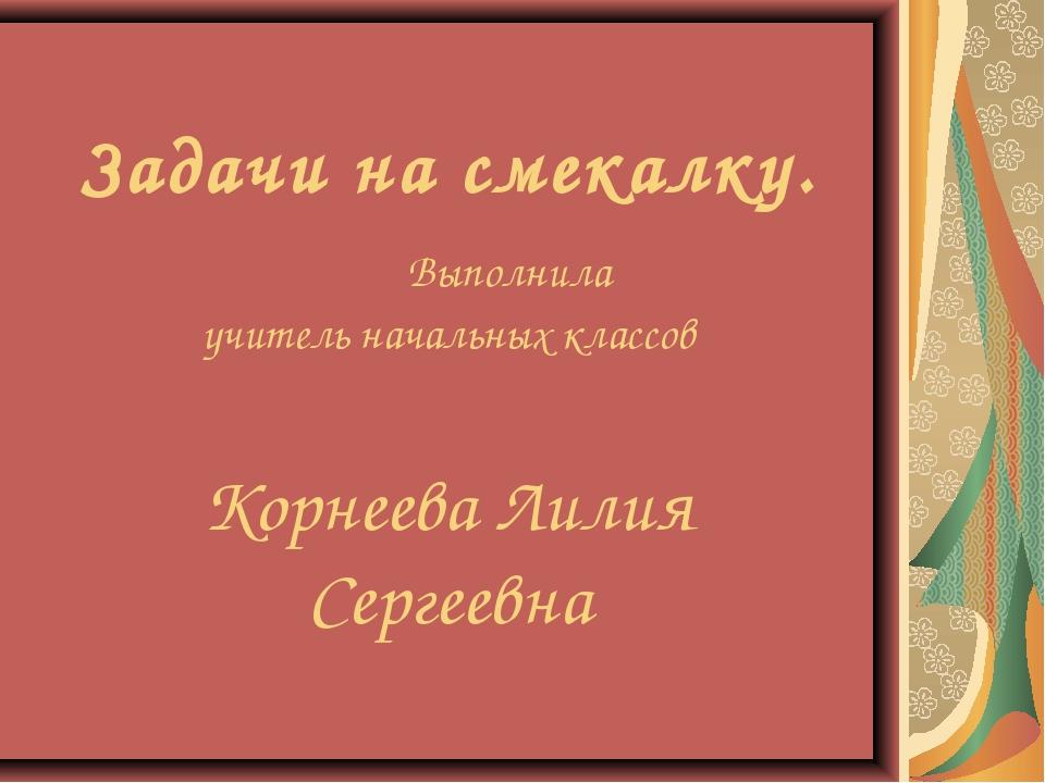 Задачи на смекалку. Выполнила учитель начальных классов Корнеева Лилия Серге...