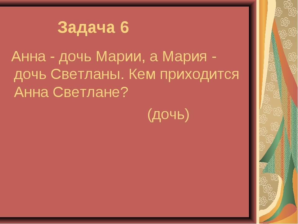 Задача 6 Анна - дочь Марии, а Мария - дочь Светланы. Кем приходится Анна Све...