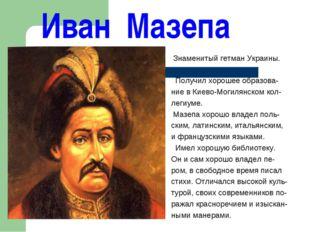 Иван Мазепа Знаменитый гетман Украины. Получил хорошее образова- ние в Киево