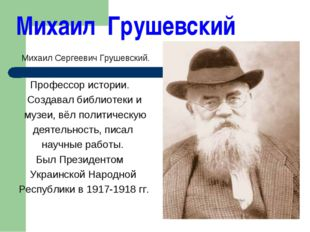 Михаил Грушевский Михаил Сергеевич Грушевский. Профессор истории. Создавал би