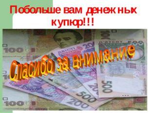 Побольше вам денежных купюр!!!