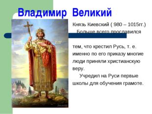Владимир Великий Князь Киевский ( 980 – 1015гг.) Больше всего прославился те