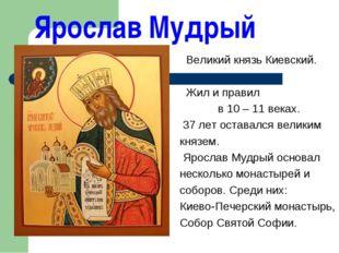 Ярослав Мудрый Великий князь Киевский. Жил и правил в 10 – 11 веках. 37 лет о