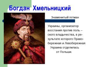 Богдан Хмельницкий Знаменитый гетман Украины, организатор восстания против по