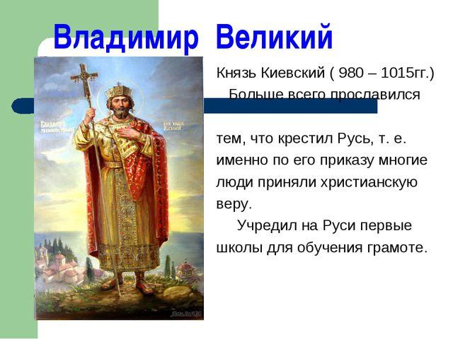 Владимир Великий Князь Киевский ( 980 – 1015гг.) Больше всего прославился те...