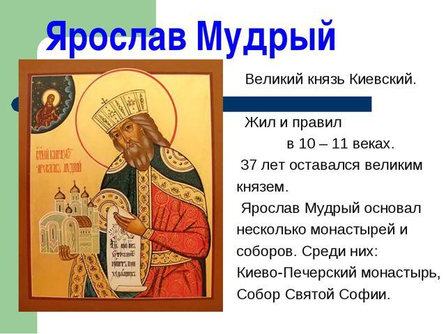 Ярослав Мудрый Великий князь Киевский. Жил и правил в 10 – 11 веках. 37 лет о...