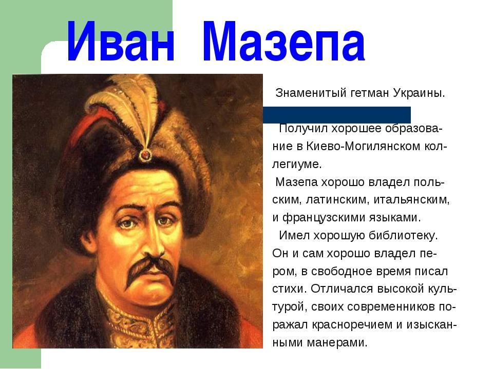 Иван Мазепа Знаменитый гетман Украины. Получил хорошее образова- ние в Киево...