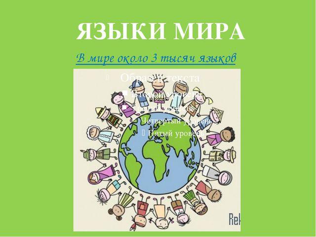 ЯЗЫКИ МИРА В мире около 3 тысяч языков