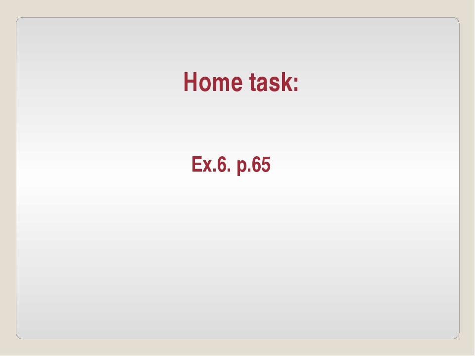 Home task: Ex.6. p.65