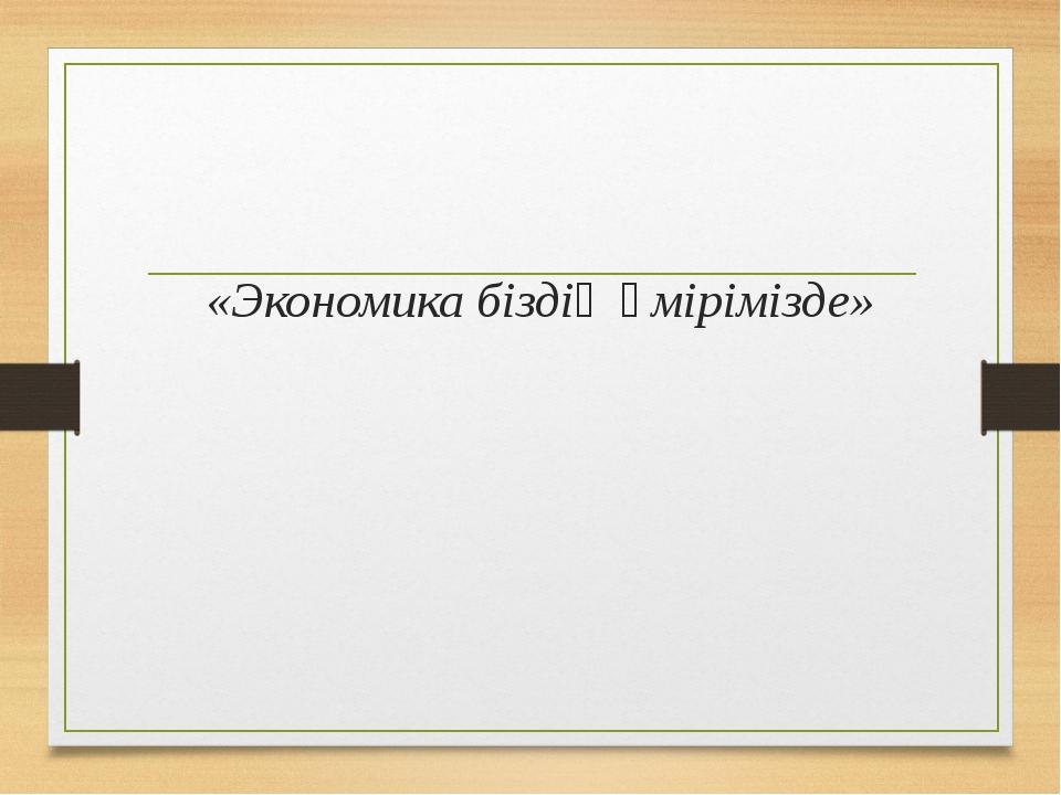 «Экономика біздің өмірімізде»