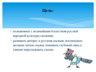 познакомить с величайшим богатством русской народной культуры-сказками; разви