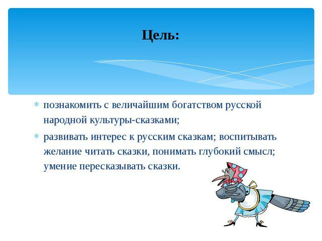 познакомить с величайшим богатством русской народной культуры-сказками; разви...