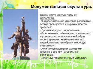Особенности монументальной скульптуры: ·Они рассчитаны на массовое восприятие