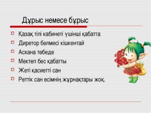 Дұрыс немесе бұрыс Қазақ тілі кабинеті үшінші қабатта Диретор бөлмесі кішкен