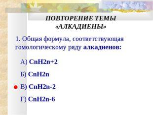 ПОВТОРЕНИЕ ТЕМЫ «АЛКАДИЕНЫ» 1. Общая формула, соответствующая гомологическому