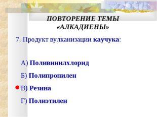 ПОВТОРЕНИЕ ТЕМЫ «АЛКАДИЕНЫ» 7. Продукт вулканизации каучука: А) Поливинилхлор