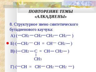 ПОВТОРЕНИЕ ТЕМЫ «АЛКАДИЕНЫ» 8. Структурное звено синтетического бутадиенового