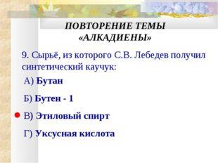 ПОВТОРЕНИЕ ТЕМЫ «АЛКАДИЕНЫ» 9. Сырьё, из которого С.В. Лебедев получил синтет