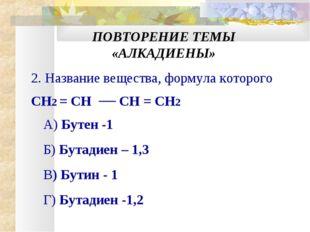 ПОВТОРЕНИЕ ТЕМЫ «АЛКАДИЕНЫ» 2. Название вещества, формула которого CH2 = CH C