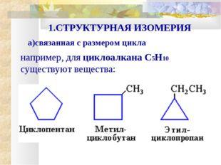 например, для циклоалкана С5Н10 существуют вещества: 1.СТРУКТУРНАЯ ИЗОМЕРИЯ