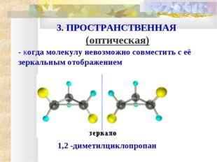 3. ПРОСТРАНСТВЕННАЯ (оптическая) - когда молекулу невозможно совместить с её