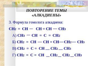 ПОВТОРЕНИЕ ТЕМЫ «АЛКАДИЕНЫ» 3. Формула гомолога алкадиена: CН2 = CH CH = CH С