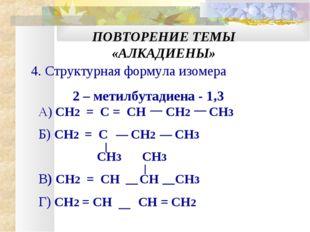 ПОВТОРЕНИЕ ТЕМЫ «АЛКАДИЕНЫ» 4. Структурная формула изомера 2 – метилбутадиена