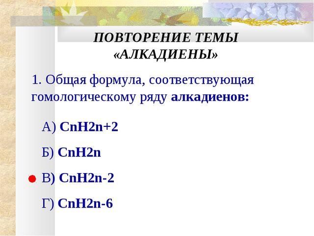 ПОВТОРЕНИЕ ТЕМЫ «АЛКАДИЕНЫ» 1. Общая формула, соответствующая гомологическому...