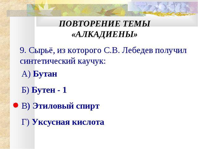 ПОВТОРЕНИЕ ТЕМЫ «АЛКАДИЕНЫ» 9. Сырьё, из которого С.В. Лебедев получил синтет...