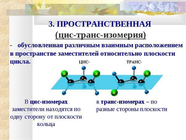 3. ПРОСТРАНСТВЕННАЯ (цис-транс-изомерия) - обусловленная различным взаимным р...