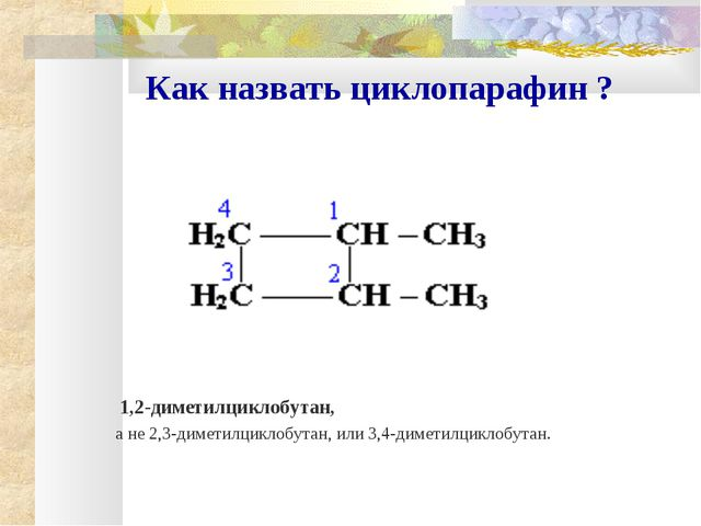 Как назвать циклопарафин ? 1,2-диметилциклобутан, а не 2,3-диметилциклобутан...