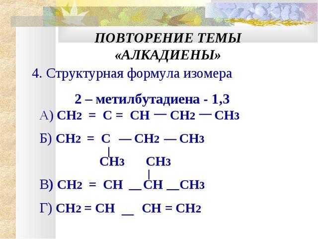 ПОВТОРЕНИЕ ТЕМЫ «АЛКАДИЕНЫ» 4. Структурная формула изомера 2 – метилбутадиена...