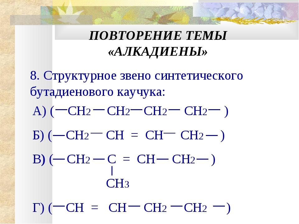 ПОВТОРЕНИЕ ТЕМЫ «АЛКАДИЕНЫ» 8. Структурное звено синтетического бутадиенового...