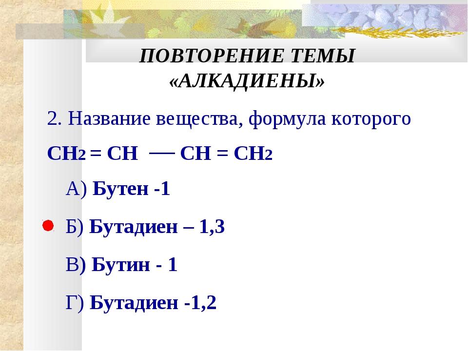 ПОВТОРЕНИЕ ТЕМЫ «АЛКАДИЕНЫ» 2. Название вещества, формула которого CH2 = CH C...