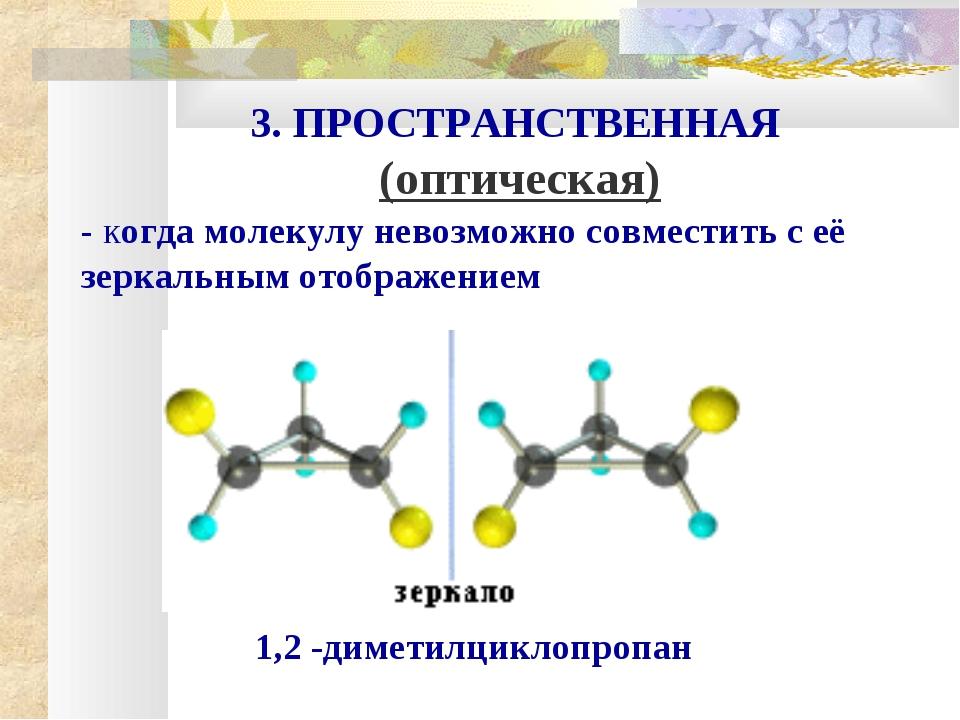 3. ПРОСТРАНСТВЕННАЯ (оптическая) - когда молекулу невозможно совместить с её...