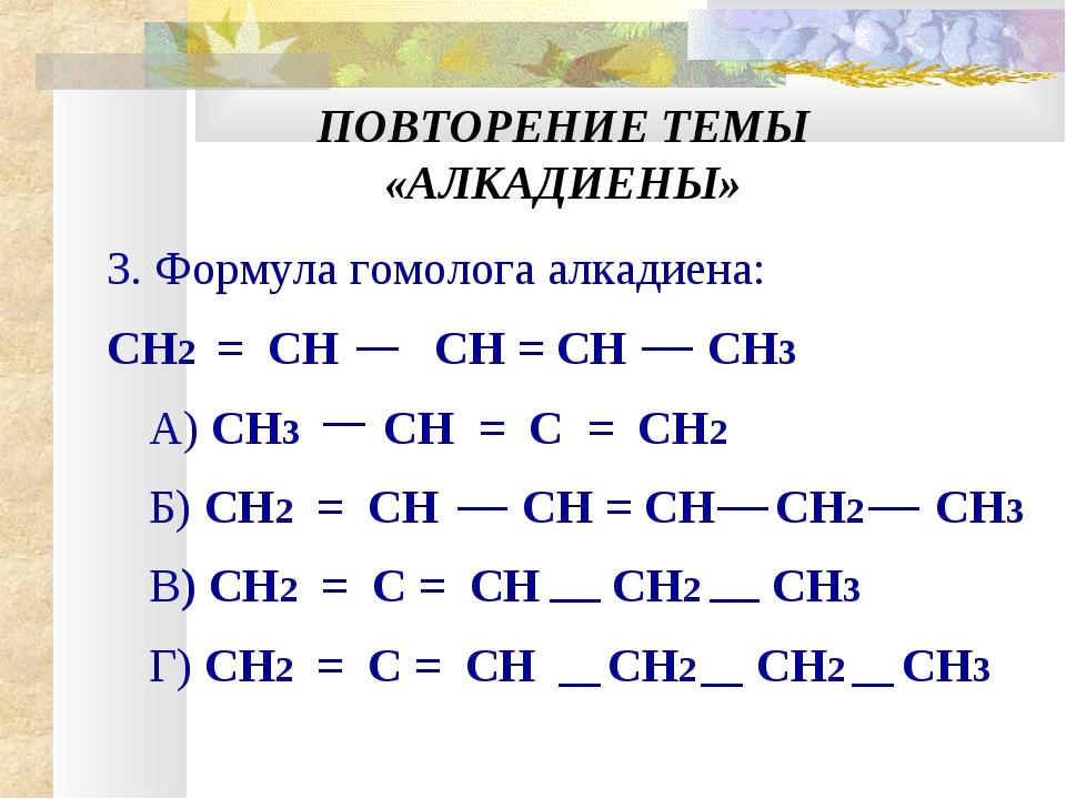 ПОВТОРЕНИЕ ТЕМЫ «АЛКАДИЕНЫ» 3. Формула гомолога алкадиена: CН2 = CH CH = CH С...