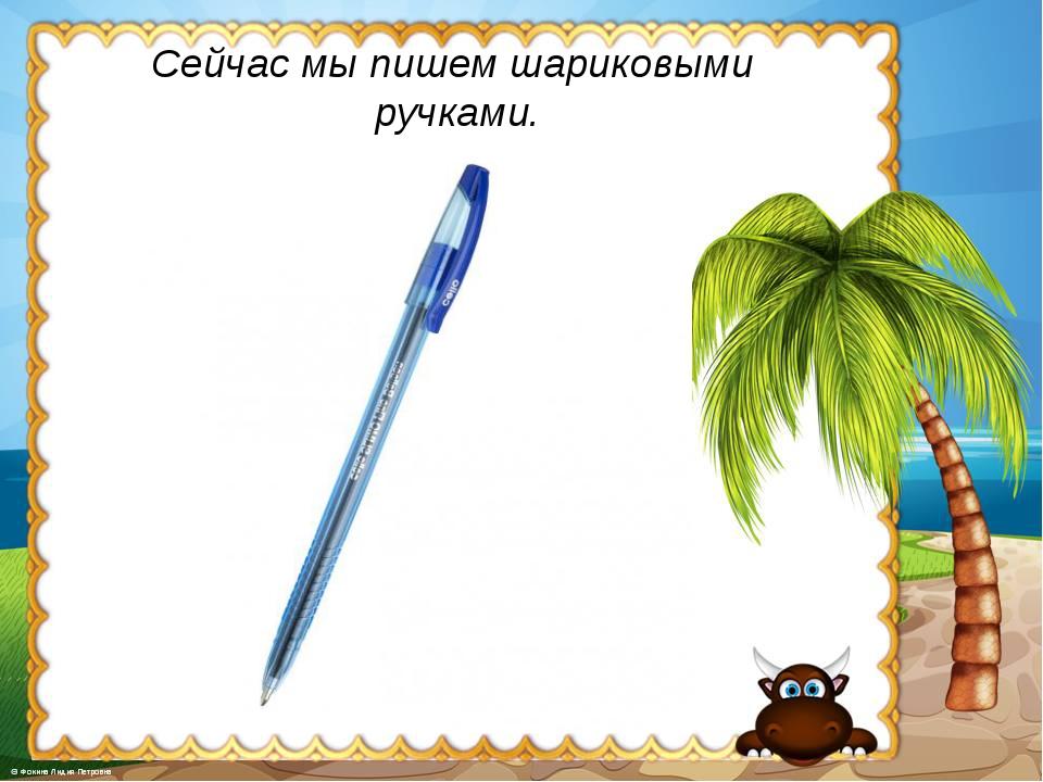 Сейчас мы пишем шариковыми ручками.