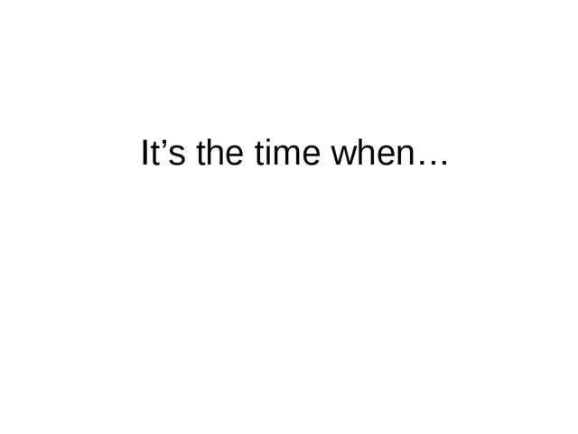 It's the time when…