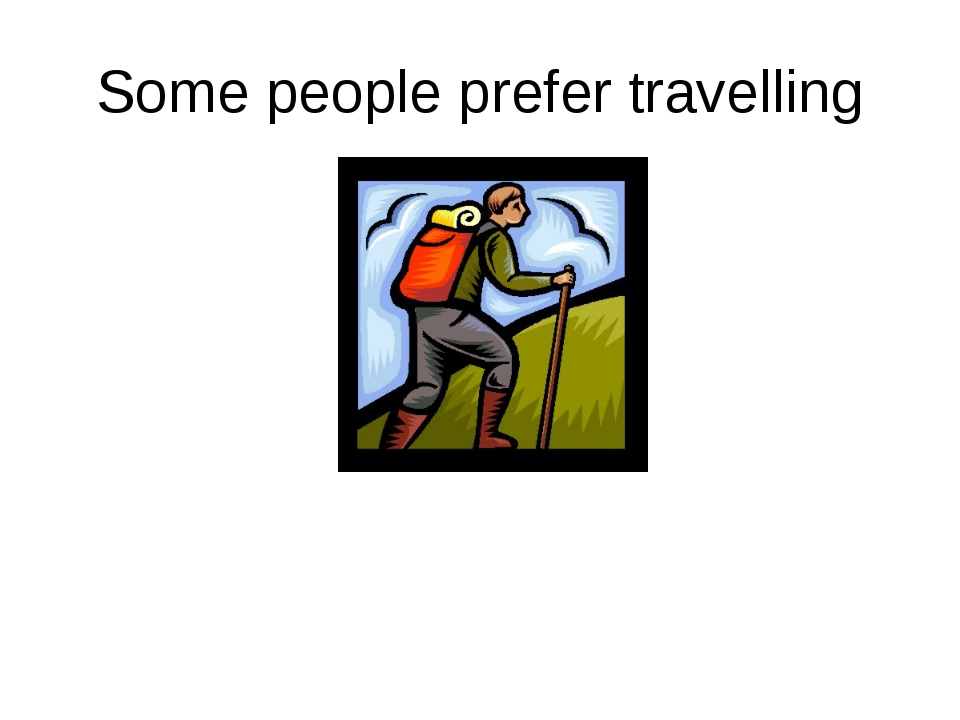 Some people prefer travelling