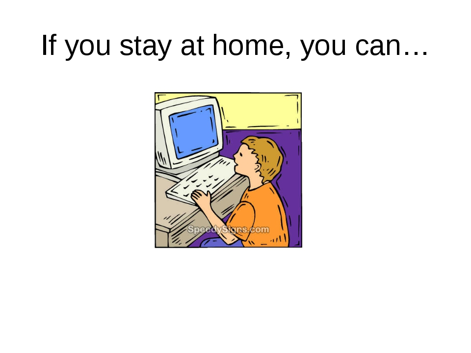 If you stay at home, you can…