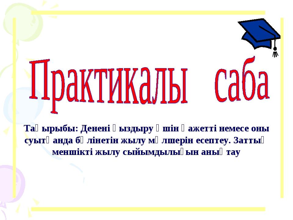 Тақырыбы: Денені қыздыру үшін қажетті немесе оны суытқанда бөлінетін жылу мө...