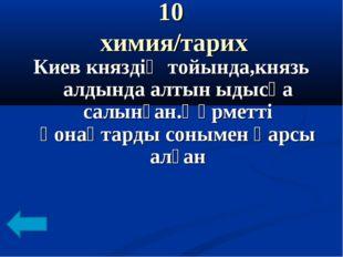 10 химия/тарих Киев княздің тойында,князь алдында алтын ыдысқа салынған.Құрме