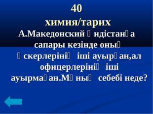 40 химия/тарих А.Македонский Үндістанға сапары кезінде оның әскерлерінің іші