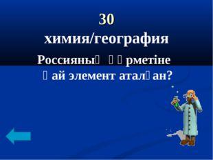 30 химия/география Россияның құрметіне қай элемент аталған?