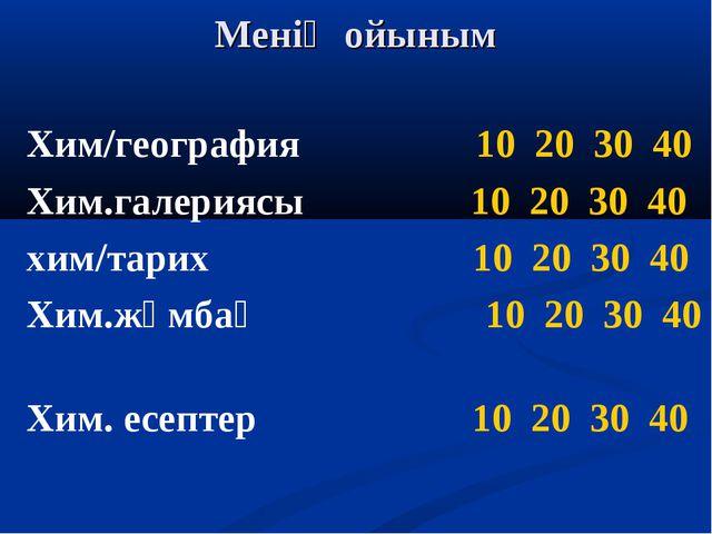 Менің ойыным Хим/география 10 20 30 40 Хим.галериясы 10 20 30 40 хим/тарих 10...