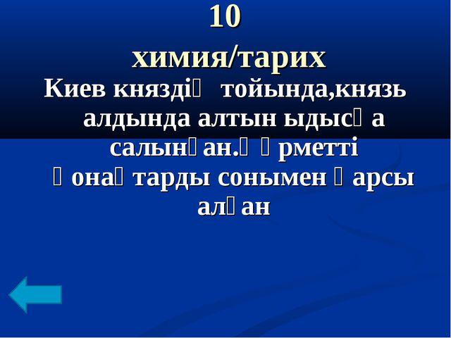 10 химия/тарих Киев княздің тойында,князь алдында алтын ыдысқа салынған.Құрме...