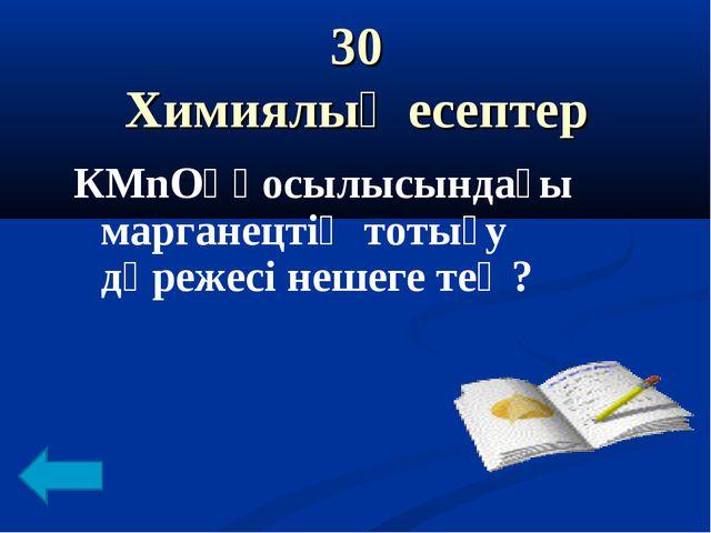 30 Химиялық есептер КМnO₄ қосылысындағы марганецтің тотығу дәрежесі нешеге тең?