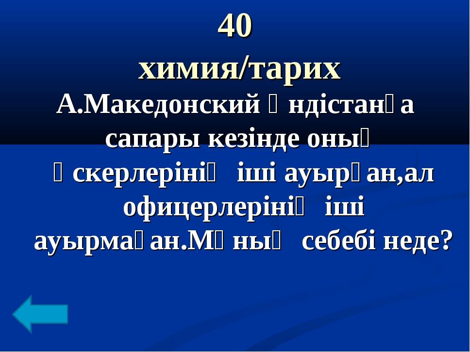 40 химия/тарих А.Македонский Үндістанға сапары кезінде оның әскерлерінің іші...
