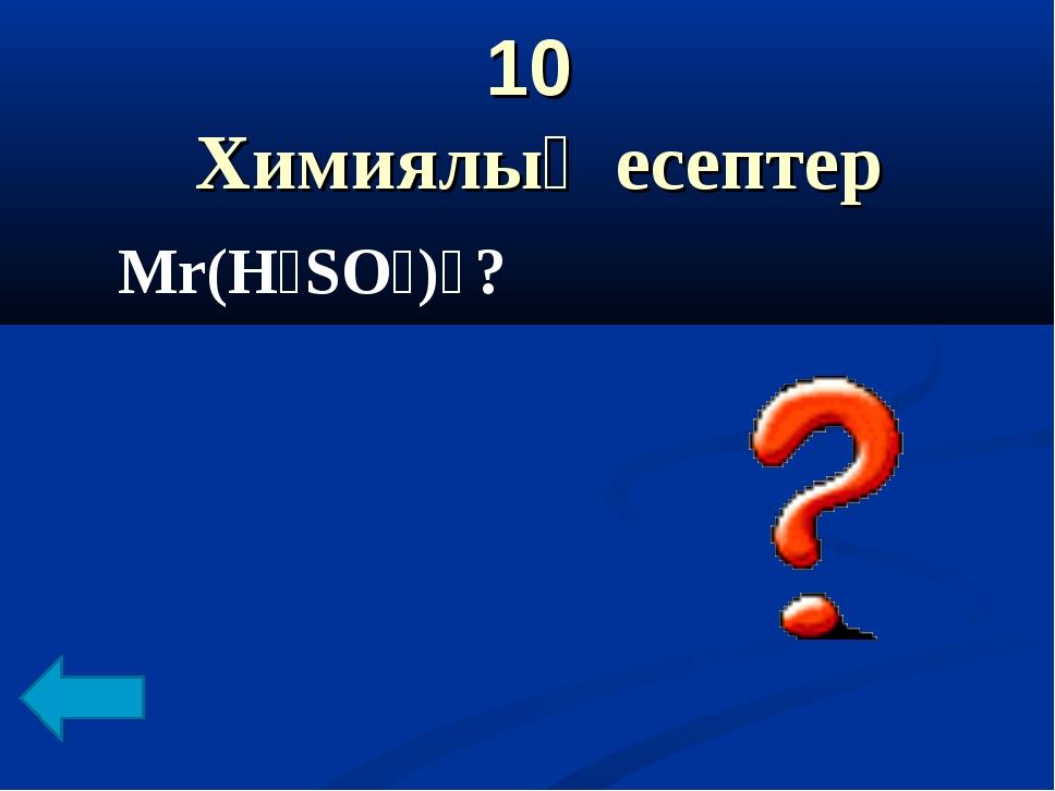 10 Химиялық есептер Mr(H₂SO₄)₌?